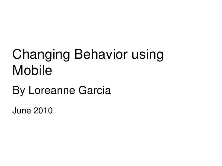 Changing Behavior using Mobile<br />By Loreanne Garcia<br />June 2010<br />