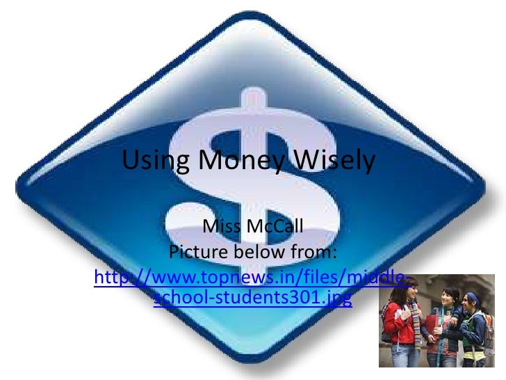Using Money Wisely<br />Miss McCall <br />Picture below from:<br />http://www.topnews.in/files/middle-school-students301.j...