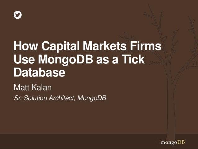 Sr. Solution Architect, MongoDB Matt Kalan How Capital Markets Firms Use MongoDB as a Tick Database