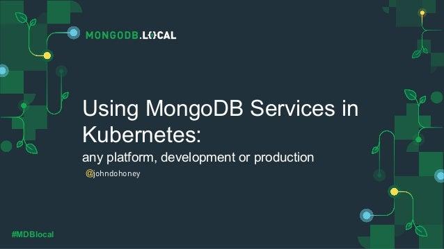 @ #MDBlocal Using MongoDB Services in Kubernetes: any platform, development or production johndohoney