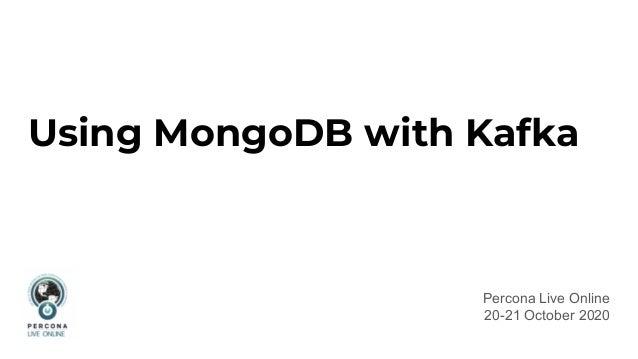 Using MongoDB with Kafka Percona Live Online 20-21 October 2020