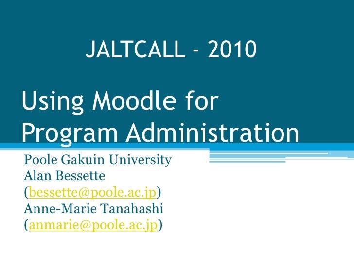 JALTCALL - 2010Using Moodle forProgram AdministrationPoole Gakuin UniversityAlan Bessette(bessette@poole.ac.jp)Anne-Marie ...