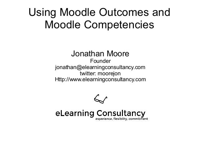 Using Moodle Outcomes and Moodle Competencies Jonathan Moore Founder jonathan@elearningconsultancy.com twitter: moorejon H...