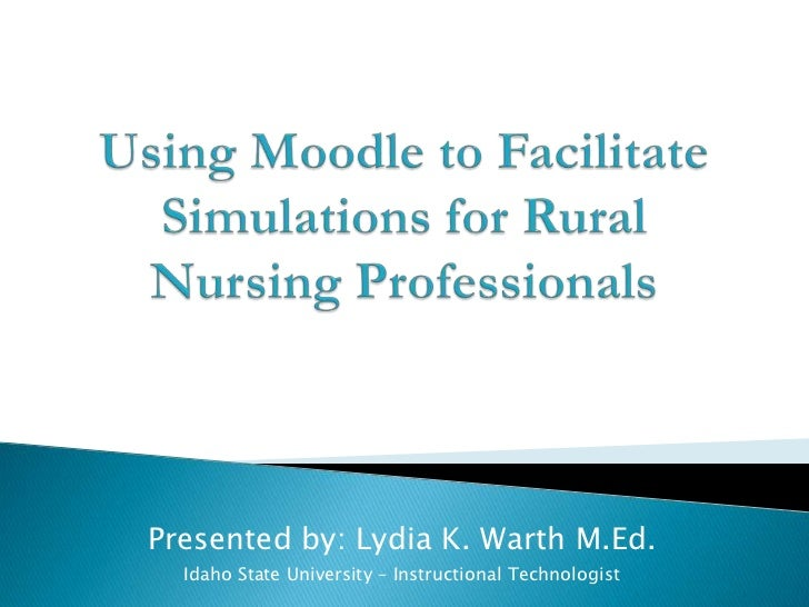 Using Moodle to Facilitate Simulations for Rural Nursing Professionals<br />Presented by: Lydia K. Warth M.Ed.<br />Idaho ...