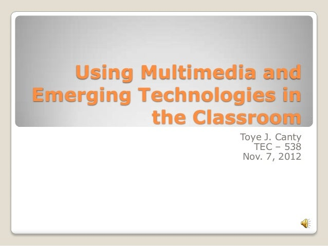 Using Multimedia and Emerging Technologies in the Classroom Toye J. Canty TEC – 538 Nov. 7, 2012