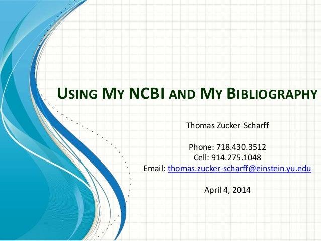 USING MY NCBI AND MY BIBLIOGRAPHY Thomas Zucker-Scharff Phone: 718.430.3512 Cell: 914.275.1048 Email: thomas.zucker-scharf...