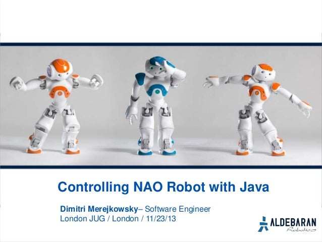 Controlling NAO Robot with Java Dimitri Merejkowsky– Software Engineer London JUG / London / 11/23/13