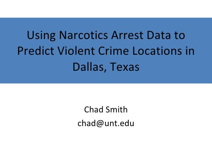 Using Narcotics Arrest Data to Predict Violent Crime Locations in Dallas, Texas Chad Smith [email_address]