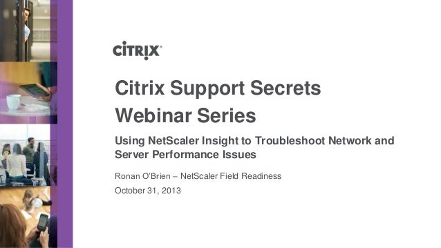 Citrix Support Secrets Webinar Series Using NetScaler Insight to Troubleshoot Network and Server Performance Issues Ronan ...
