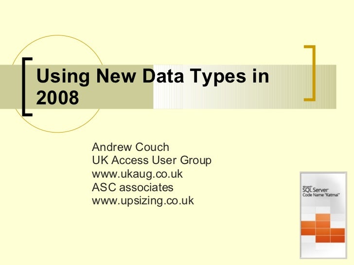 Using New Data Types in 2008 Andrew Couch UK Access User Group www.ukaug.co.uk ASC associates www.upsizing.co.uk