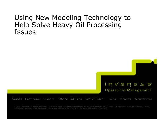 Using New Modeling Technology toHelp Solve Heavy Oil ProcessingIssues© 2010 Invensys. All Rights Reserved. The names, logo...