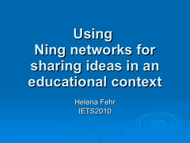 Using  Ning networks for sharing ideas in an educational context Helena Fehr IETS2010
