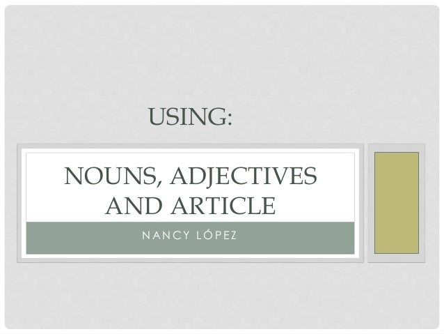 USING:  NOUNS, ADJECTIVES  AND ARTICLE  NANCY LÓP E Z