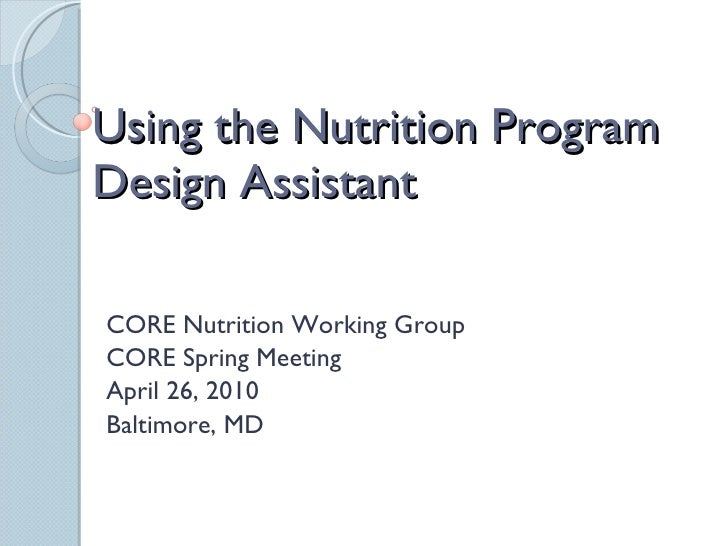 Using the Nutrition Program Design Assistant CORE Nutrition Working Group CORE Spring Meeting  April 26, 2010  Baltimore, MD