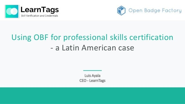 Using OBF for professional skills certification - a Latin American case Luis Ayala CEO - LearnTags