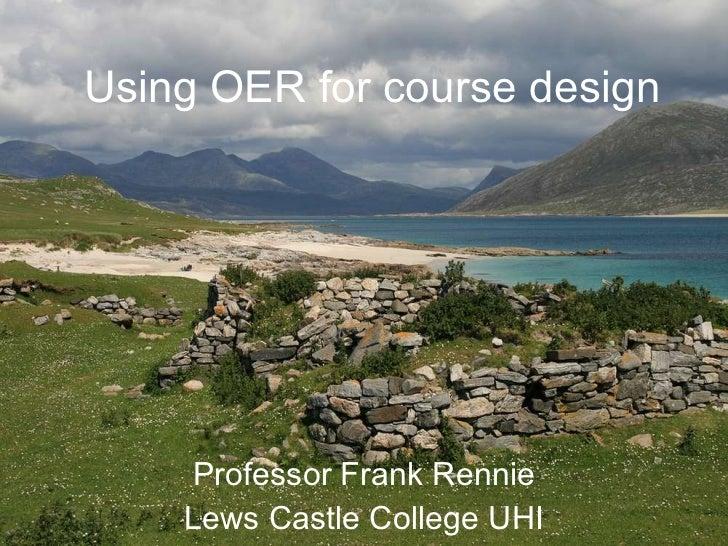 Using OER for course design Professor Frank Rennie Lews Castle College UHI