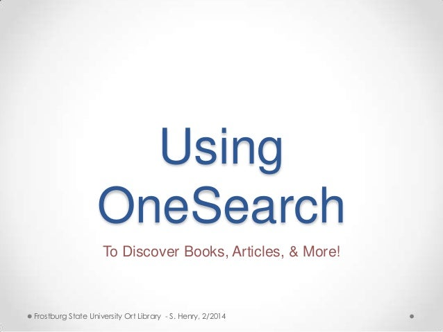 Using OneSearch To Discover Books, Articles, & More!  Frostburg State University Ort Library - S. Henry, 2/2014