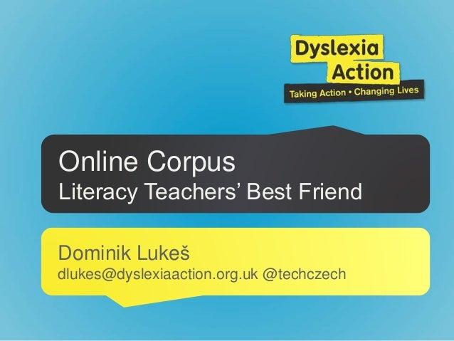 Online Corpus Literacy Teachers' Best Friend Dominik Lukeš dlukes@dyslexiaaction.org.uk @techczech
