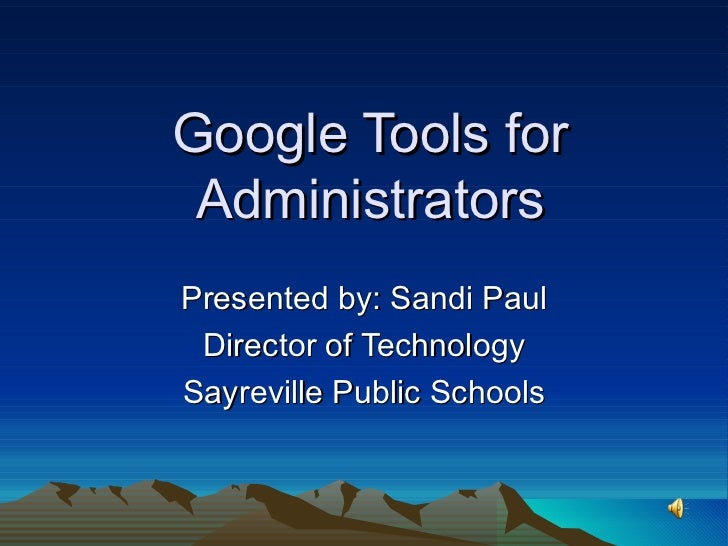 Google Tools for Administrators Presented by: Sandi Paul Director of Technology Sayreville Public Schools