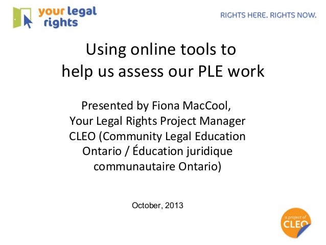 Using online tools to help us assess our PLE work Presented by Fiona MacCool, Your Legal Rights Project Manager CLEO (Comm...