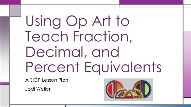 A SIOP Lesson Plan Jodi Weiler Using Op Art to Teach Fraction, Decimal, and Percent Equivalents