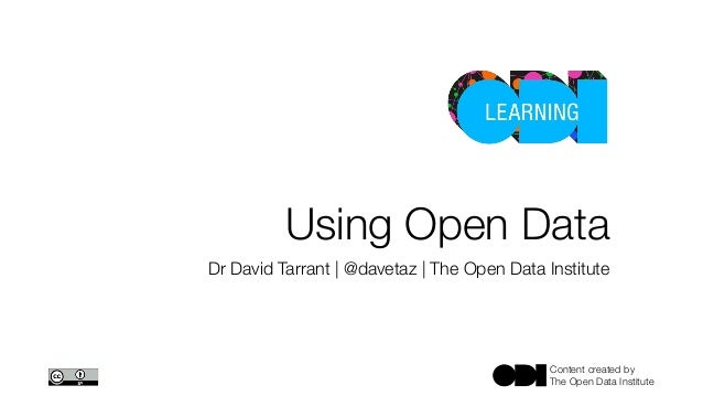 Content created by The Open Data Institute Using Open Data Dr David Tarrant | @davetaz | The Open Data Institute