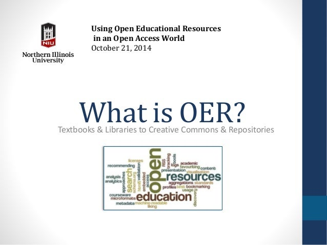 Using Open Educational Resources  in an Open Access World  October 21, 2014  What is OER?  Textbooks & Libraries to Creati...