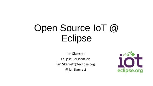 Open Source IoT @ Eclipse Ian Skerrett Eclipse Foundation Ian.Skerrett@eclipse.org @IanSkerrett