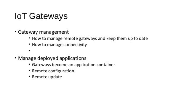 IoT Gateways • Gateway management • How to manage remote gateways and keep them up to date • How to manage connectivity • ...