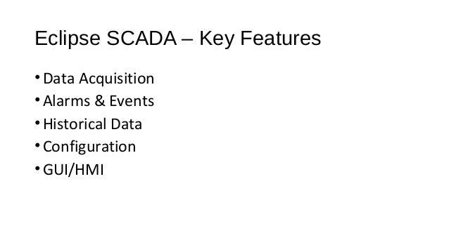 Eclipse SCADA – Key Features •Data Acquisition •Alarms & Events •Historical Data •Configuration •GUI/HMI