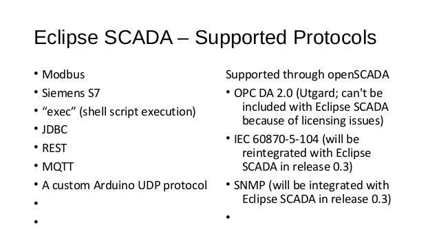 "Eclipse SCADA – Supported Protocols • Modbus • Siemens S7 • ""exec"" (shell script execution) • JDBC • REST • MQTT • A custo..."