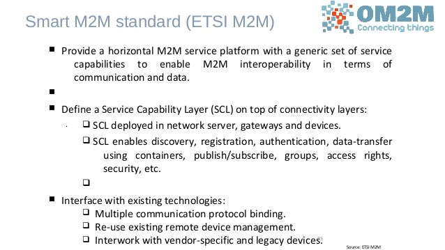 Smart M2M standard (ETSI M2M) n Provide a horizontal M2M service platform with a generic set of service capabilities to en...