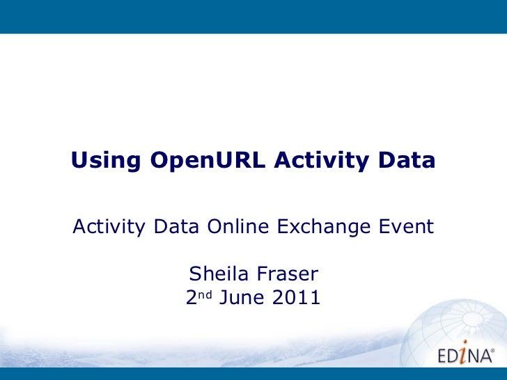 Using OpenURL Activity Data Activity Data Online Exchange Event Sheila Fraser 2 nd  June 2011
