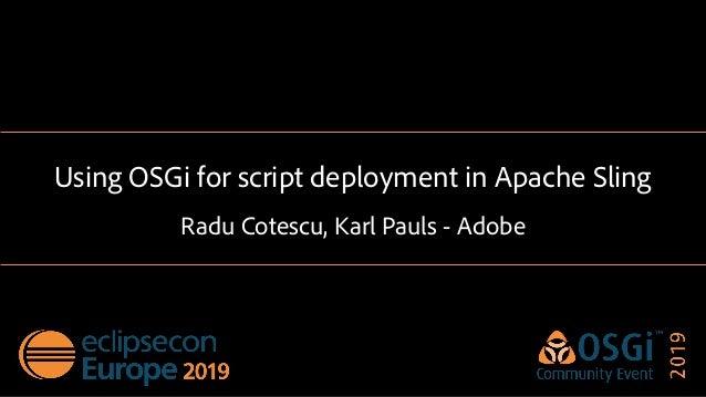 Using OSGi for script deployment in Apache Sling Radu Cotescu, Karl Pauls - Adobe