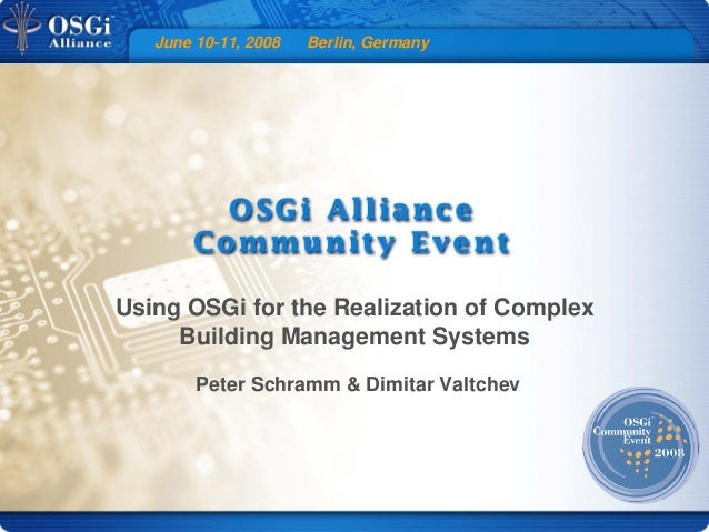 June 10-11, 2008 Berlin, Germany Using OSGi for the Realization of Complex Building Management Systems Peter Schramm & Dim...