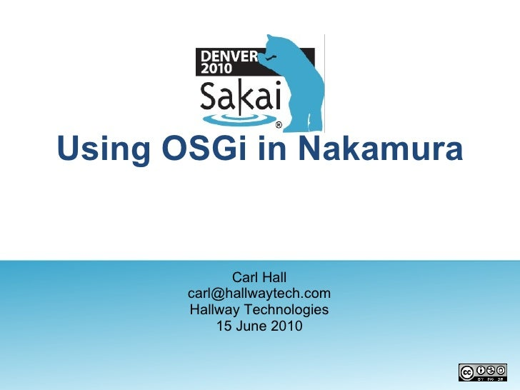 Using OSGi in Nakamura Carl Hall [email_address] Hallway Technologies 15 June 2010
