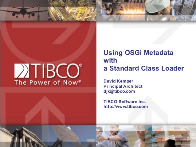 Using OSGi Metadata with a Standard Class Loader David Kemper Principal Architect djk@tibco.com TIBCO Software Inc. http:/...
