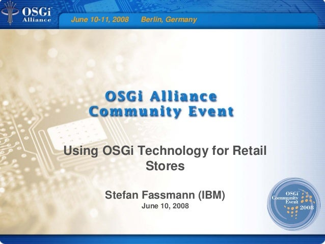 June 10-11, 2008 Berlin, Germany Using OSGi Technology for Retail Stores Stefan Fassmann (IBM) June 10, 2008