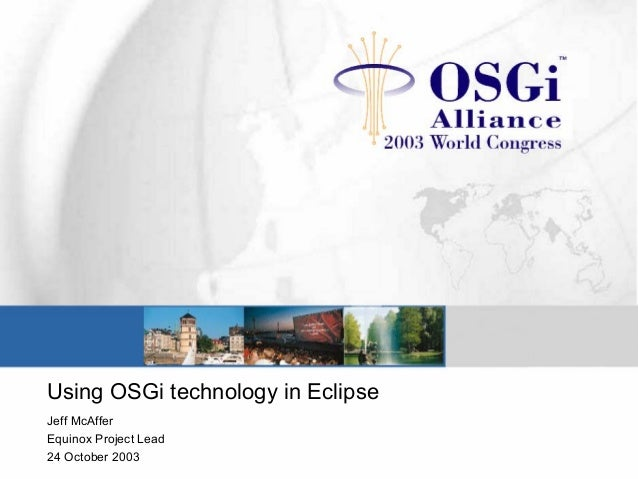 Using OSGi technology in Eclipse Jeff McAffer Equinox Project Lead 24 October 2003
