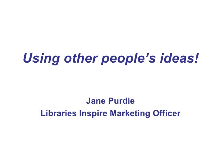 Using other people's ideas!              Jane Purdie  Libraries Inspire Marketing Officer