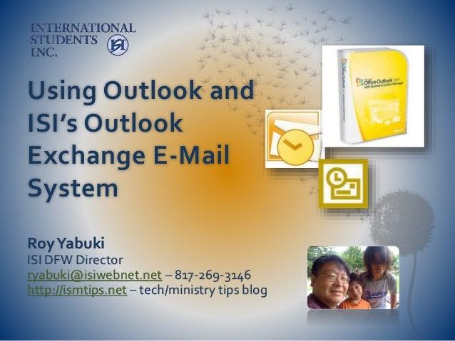 Using Outlook and ISI's Outlook Exchange E-Mail System RoyYabuki ISI DFW Director ryabuki@isiwebnet.net – 817-269-3146 htt...