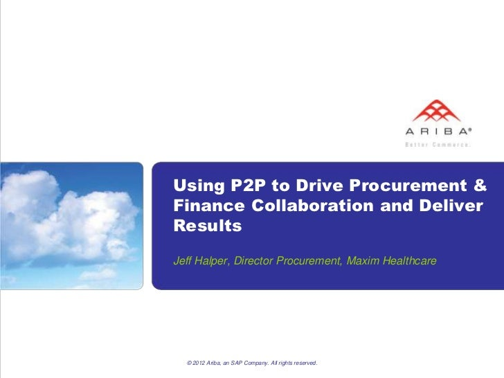 Using P2P to Drive Procurement &Finance Collaboration and DeliverResultsJeff Halper, Director Procurement, Maxim Healthcar...