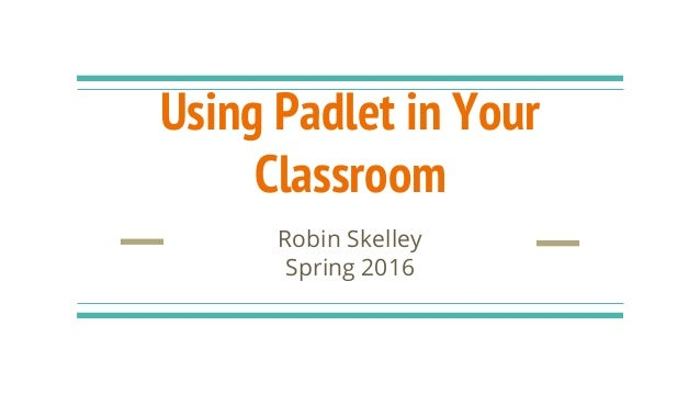 Using Padlet in Your Classroom Robin Skelley Spring 2016