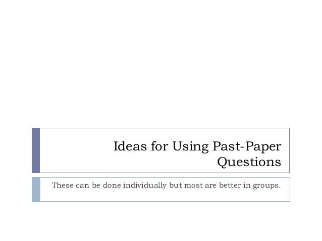 Ideas for Using Past-Paper Questions These can be done individually but most are better in groups.