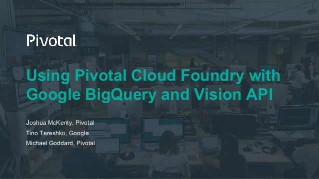 Using Pivotal Cloud Foundry with Google BigQuery and Vision API Joshua McKenty, Pivotal Tino Tereshko, Google Michael Godd...
