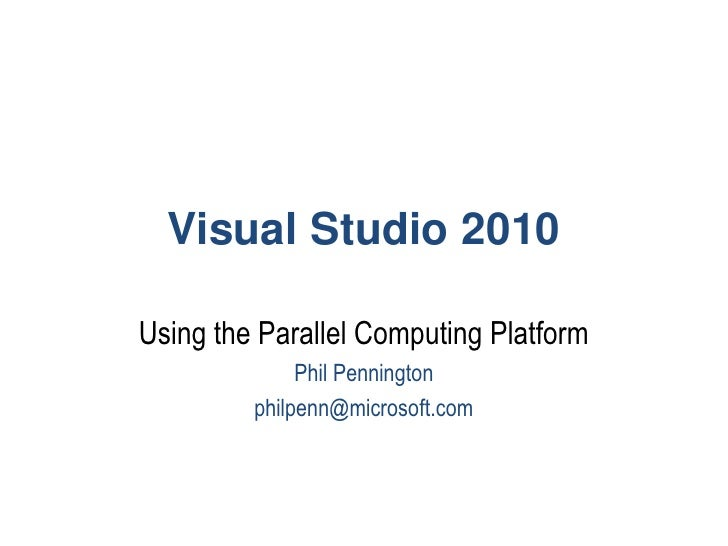 Visual Studio 2010<br />Using the Parallel Computing Platform<br />Phil Pennington<br />philpenn@microsoft.com<br />