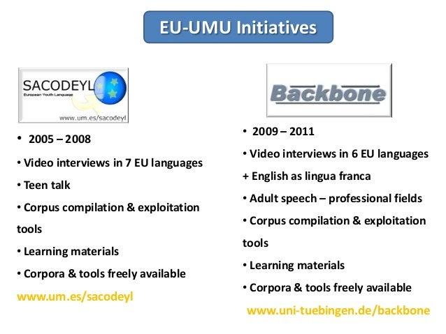 EU-UMU Initiatives • 2005 – 2008 • Video interviews in 7 EU languages • Teen talk • Corpus compilation & exploitation tool...