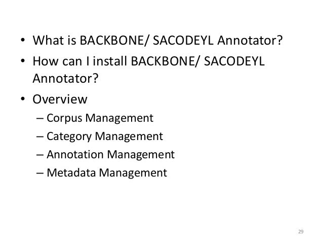 29 • What is BACKBONE/ SACODEYL Annotator? • How can I install BACKBONE/ SACODEYL Annotator? • Overview – Corpus Managemen...