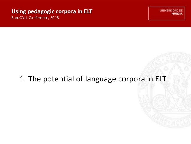 1. The potential of language corpora in ELT Using pedagogic corpora in ELT EuroCALL Conference, 2013