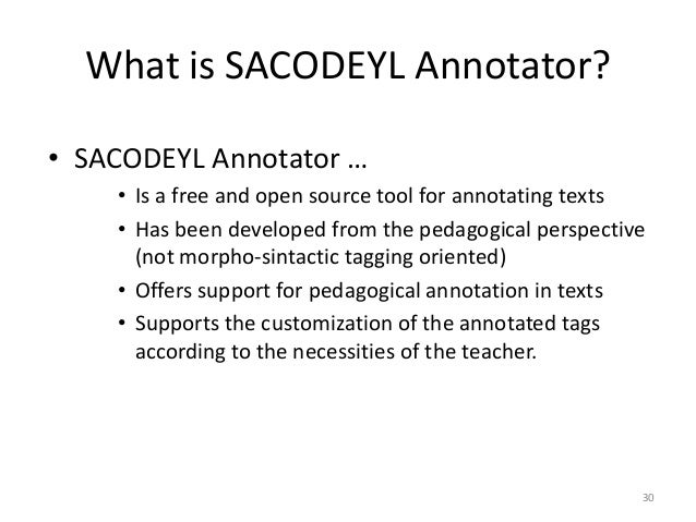 30 What is SACODEYL Annotator? • SACODEYL Annotator … • Is a free and open source tool for annotating texts • Has been dev...